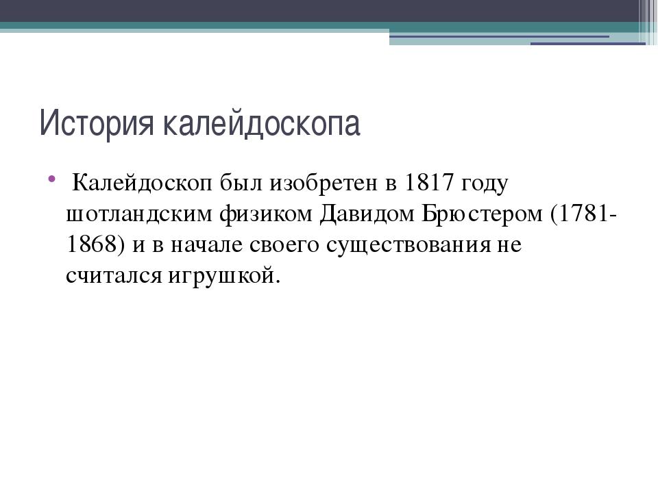 История калейдоскопа Калейдоскоп был изобретен в 1817 году шотландским физико...