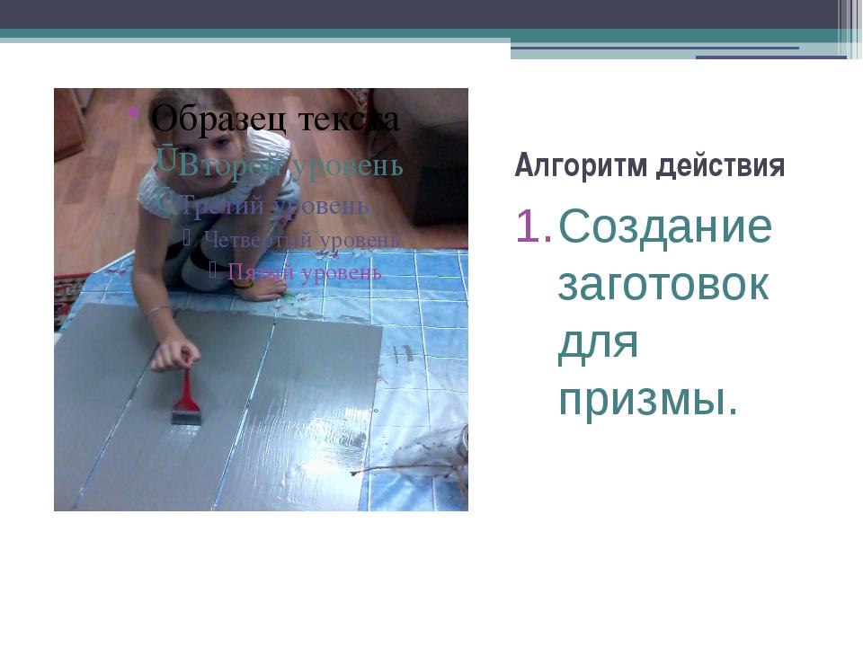 Алгоритм действия Создание заготовок для призмы.
