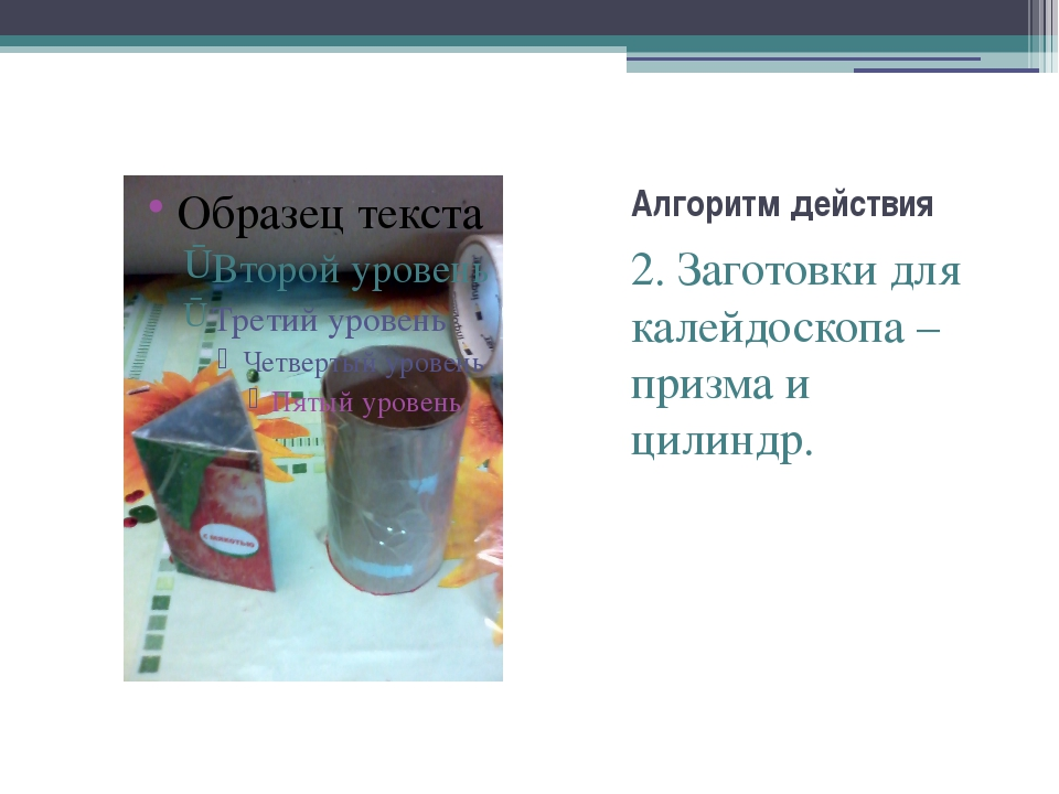 Алгоритм действия 2. Заготовки для калейдоскопа – призма и цилиндр.