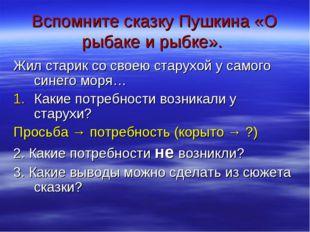 Вспомните сказку Пушкина «О рыбаке и рыбке». Жил старик со своею старухой у с