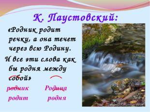 К. Паустовский: «Родник родит речку, а она течет через всю Родину. И все эти