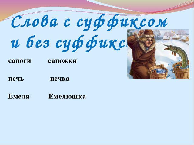 Слова с суффиксом и без суффикса сапоги сапожки печь печка Емеля Емелюшка