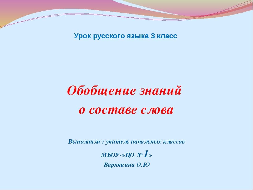 Урок русского языка 3 класс Обобщение знаний о составе слова Выполнила : учи...