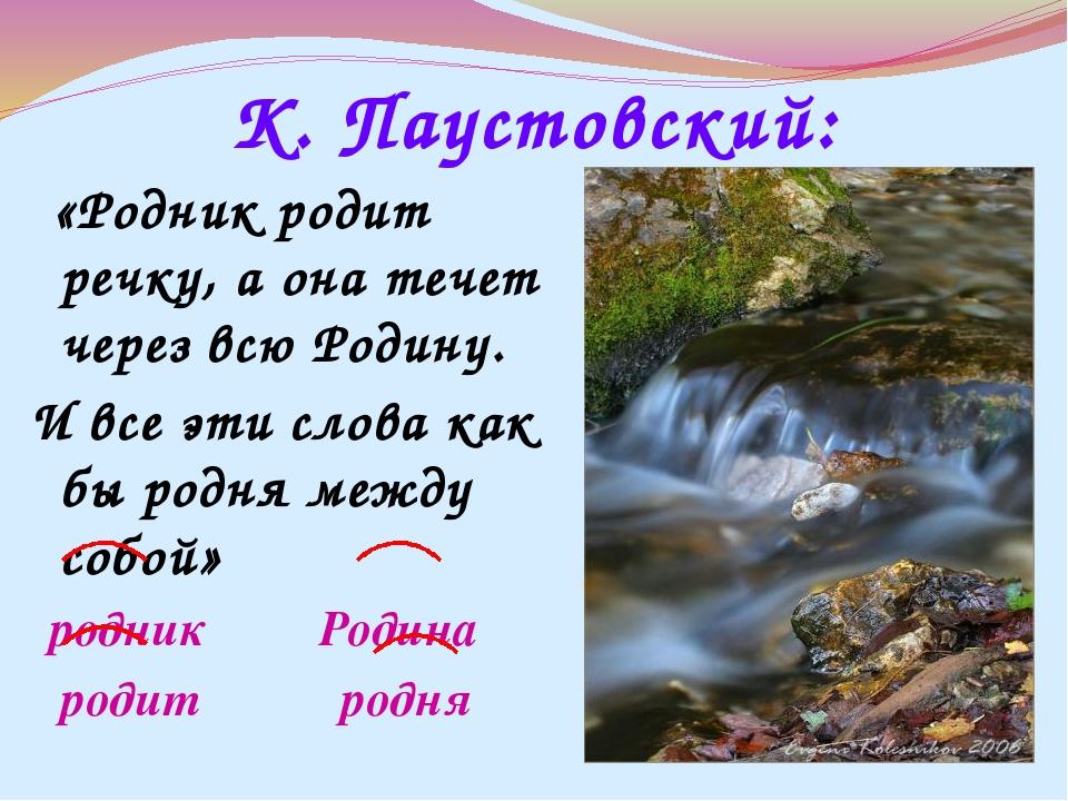 К. Паустовский: «Родник родит речку, а она течет через всю Родину. И все эти...