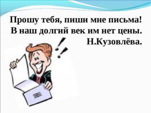 Прошу тебя, пиши мне письма! В наш долгий век им нет цены. Н.Кузовлёва.