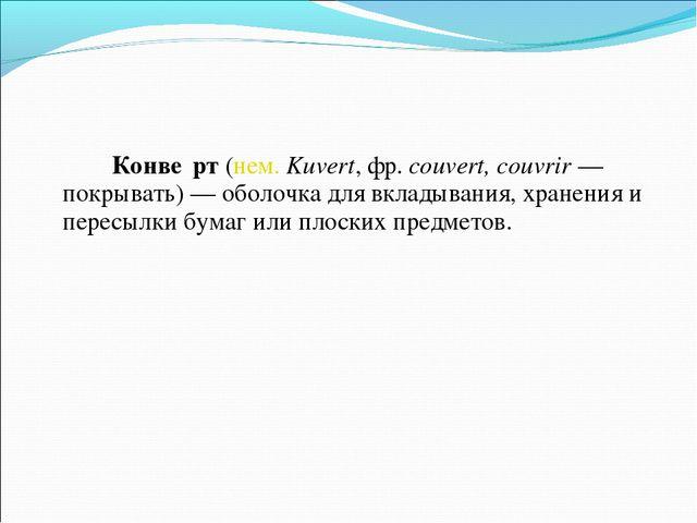Конве́рт(нем.Kuvert,фр.couvert, couvrir— покрывать)— оболочка для вкл...
