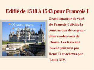 Edifié de 1518 à 1543 pour Francois I Grand amateur de véné- rie Francois I d
