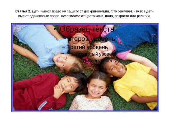 Статья 2. Дети имеют право на защиту от дискриминации. Это означает, что все...