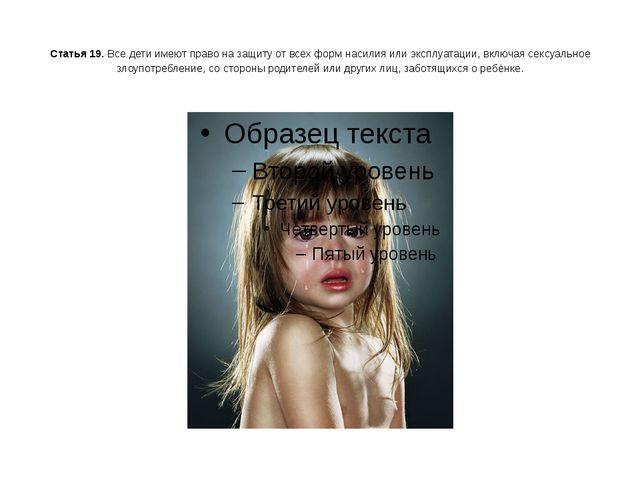 Статья 19. Все дети имеют право на защиту от всех форм насилия или эксплуата...