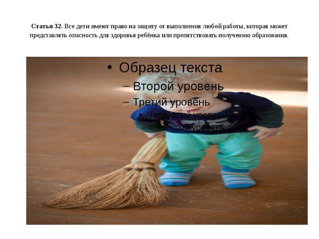 Статья 32. Все дети имеют право на защиту от выполнения любой работы, котор...