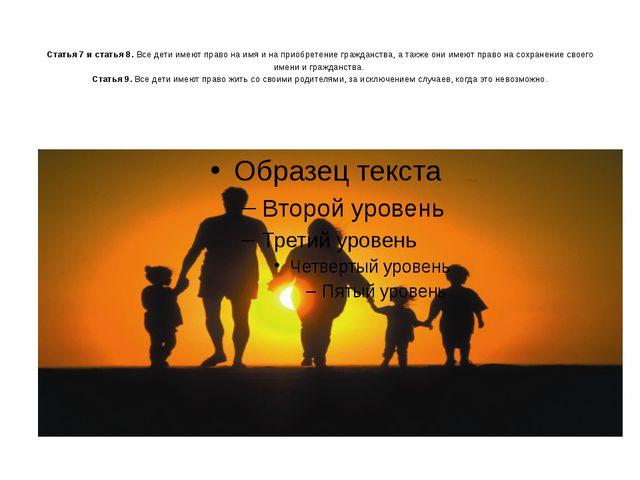 Статья 7 и статья 8. Все дети имеют право на имя и на приобретение гражданст...