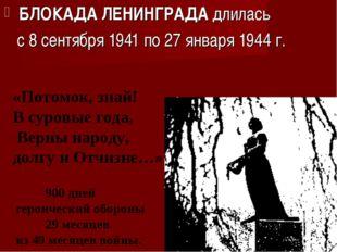 БЛОКАДА ЛЕНИНГРАДА длилась с 8 сентября 1941 по 27 января 1944 г. «Потомок, з