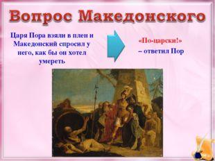 Царя Пора взяли в плен и Македонский спросил у него, как бы он хотел умереть