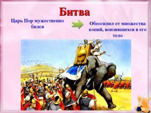 Царь Пор мужественно бился Обессилил от множества копий, вонзившихся в его те