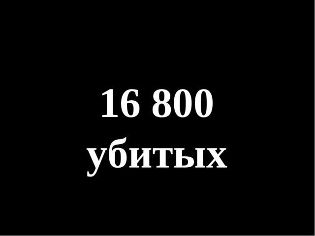 16 800 убитых