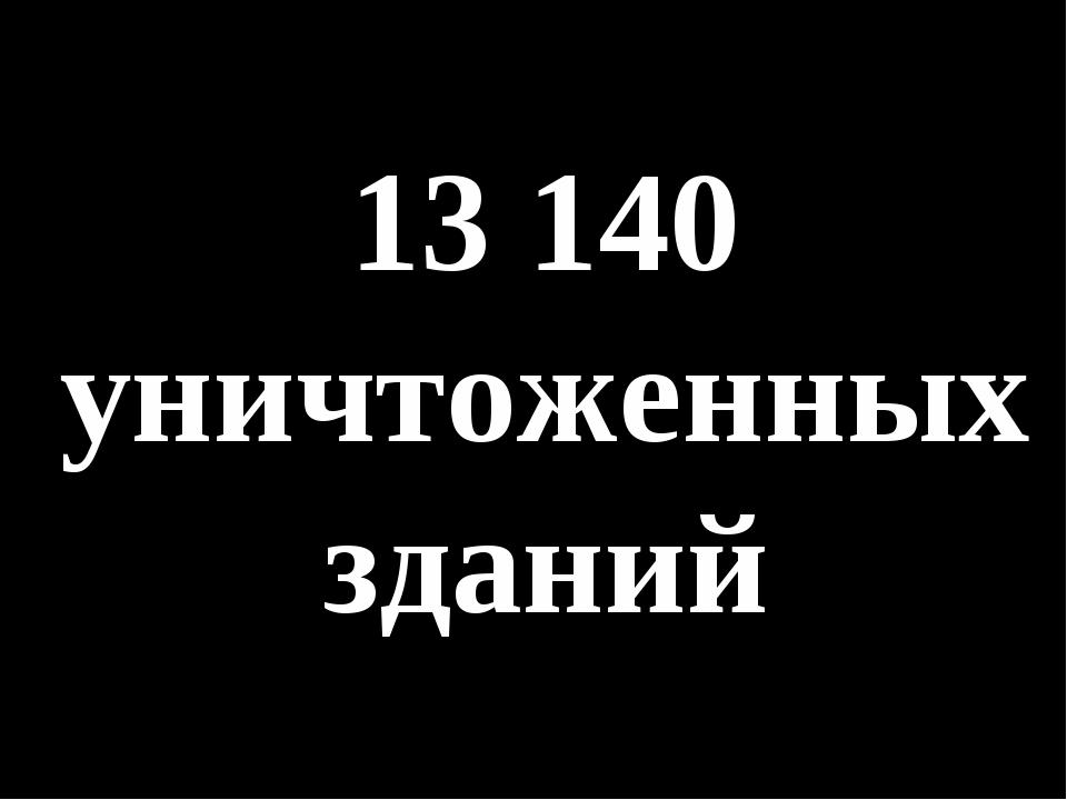 13 140 уничтоженных зданий