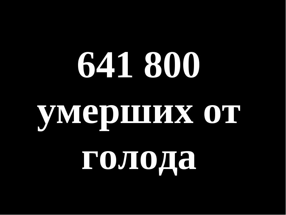 641 800 умерших от голода