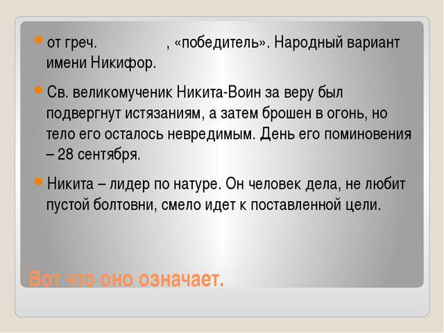 Вот что оно означает. от греч. Νικήτας, «победитель». Народный вариант имени...