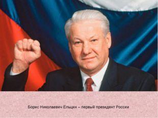 Борис Николаевич Ельцин – первый президент России
