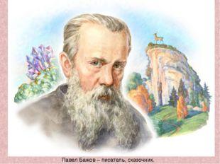Павел Бажов – писатель, сказочник.