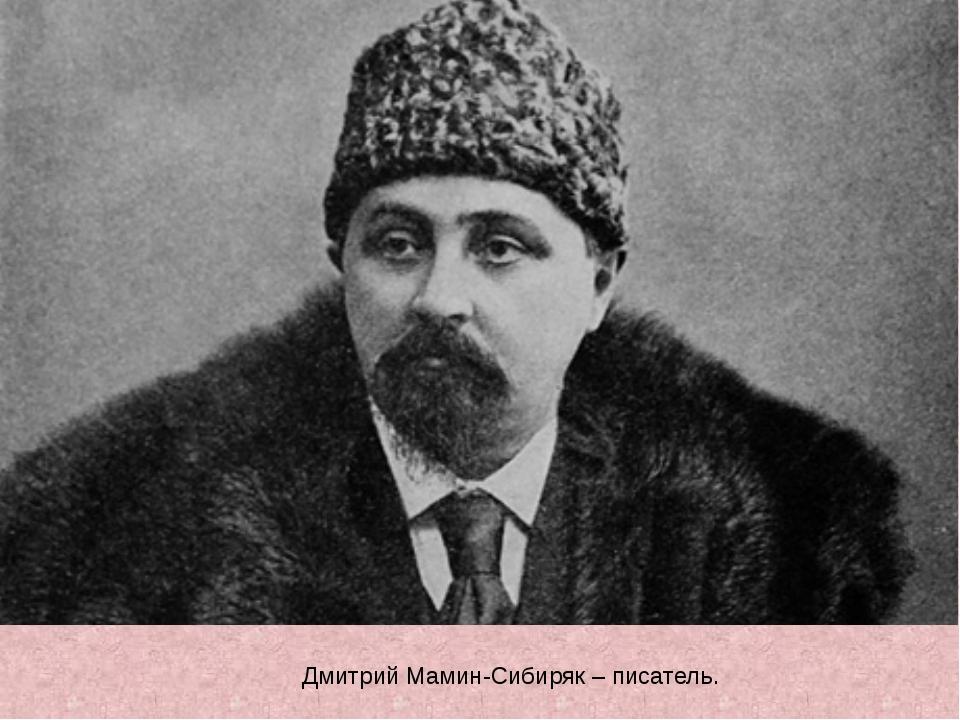 Дмитрий Мамин-Сибиряк – писатель.