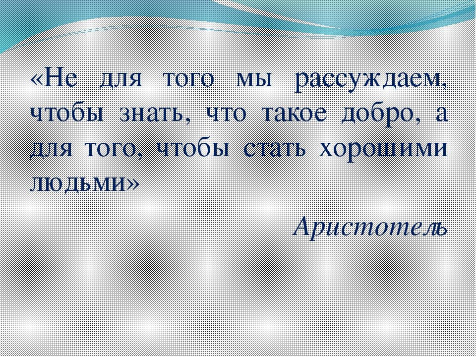 «Не для того мы рассуждаем, чтобы знать, что такое добро, а для того, чтобы с...