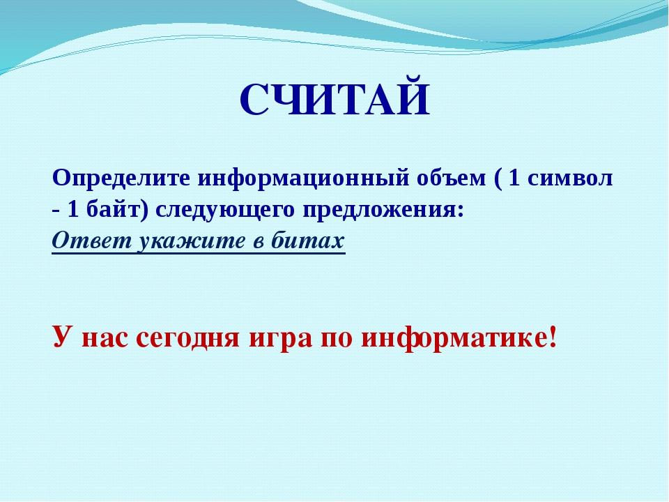 СЧИТАЙ Определите информационный объем ( 1 символ - 1 байт) следующего предло...