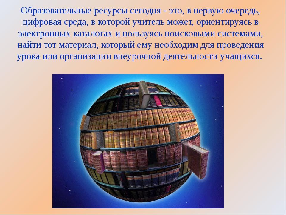 Образовательные ресурсы сегодня - это, в первую очередь, цифровая среда, в ко...