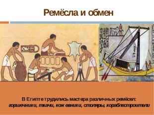 Ремёсла и обмен В Египте трудились мастера различных ремёсел: горшечники, тка