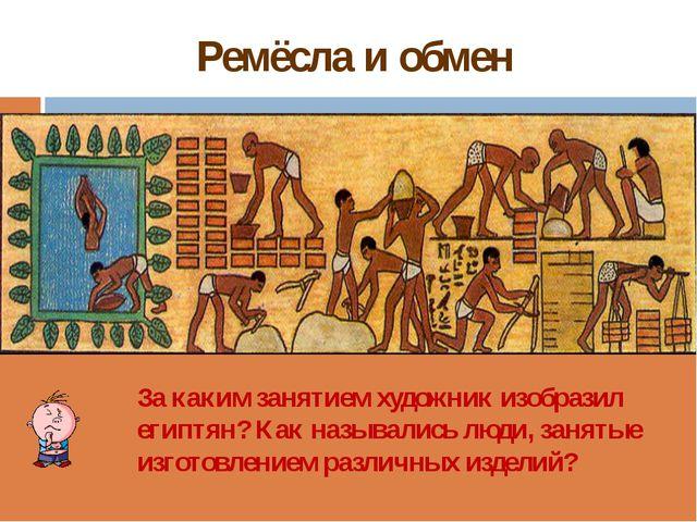 Ремёсла и обмен За каким занятием художник изобразил египтян? Как назывались...