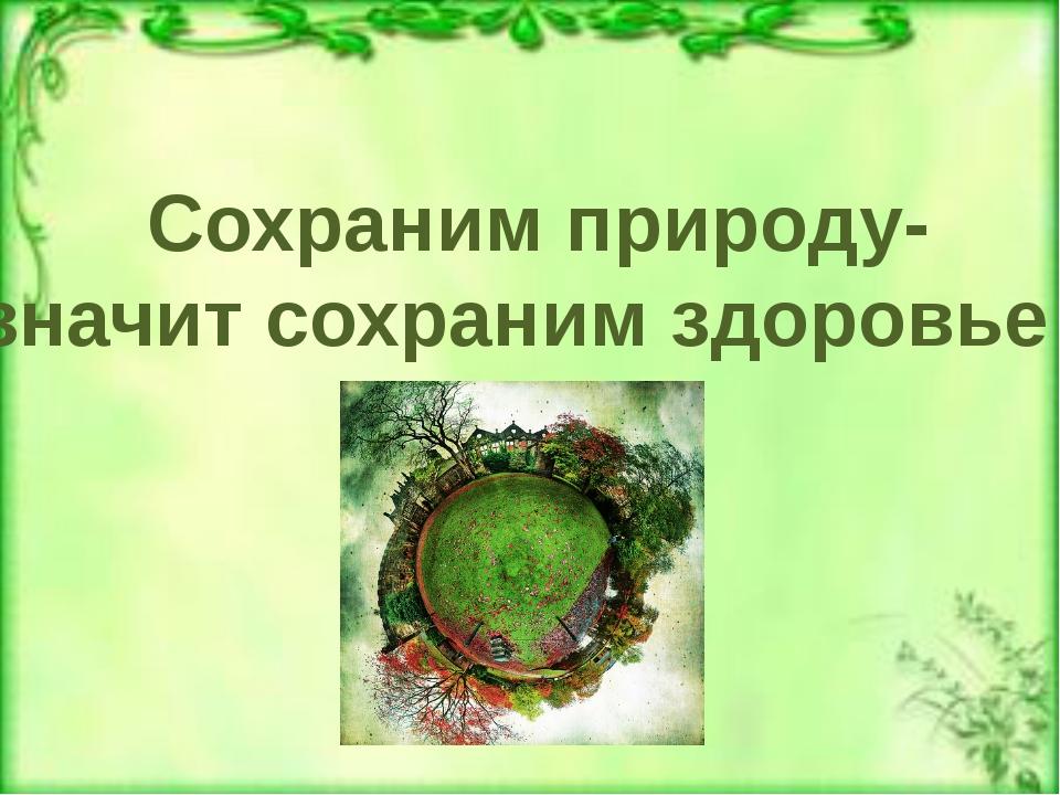 Сохраним природу- значит сохраним здоровье !