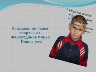 Классның иң яхшы спортчысы- Фархетдинов Илнур Илшат улы