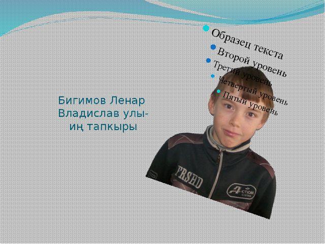 Бигимов Ленар Владислав улы- иң тапкыры