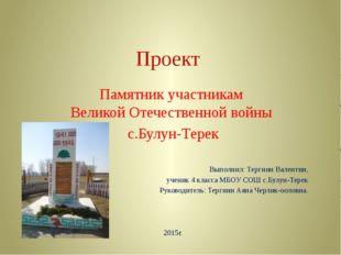 Проект Памятник участникам Великой Отечественной войны с.Булун-Терек Выполнил