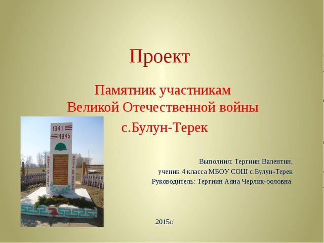 Проект Памятник участникам Великой Отечественной войны с.Булун-Терек Выполнил...
