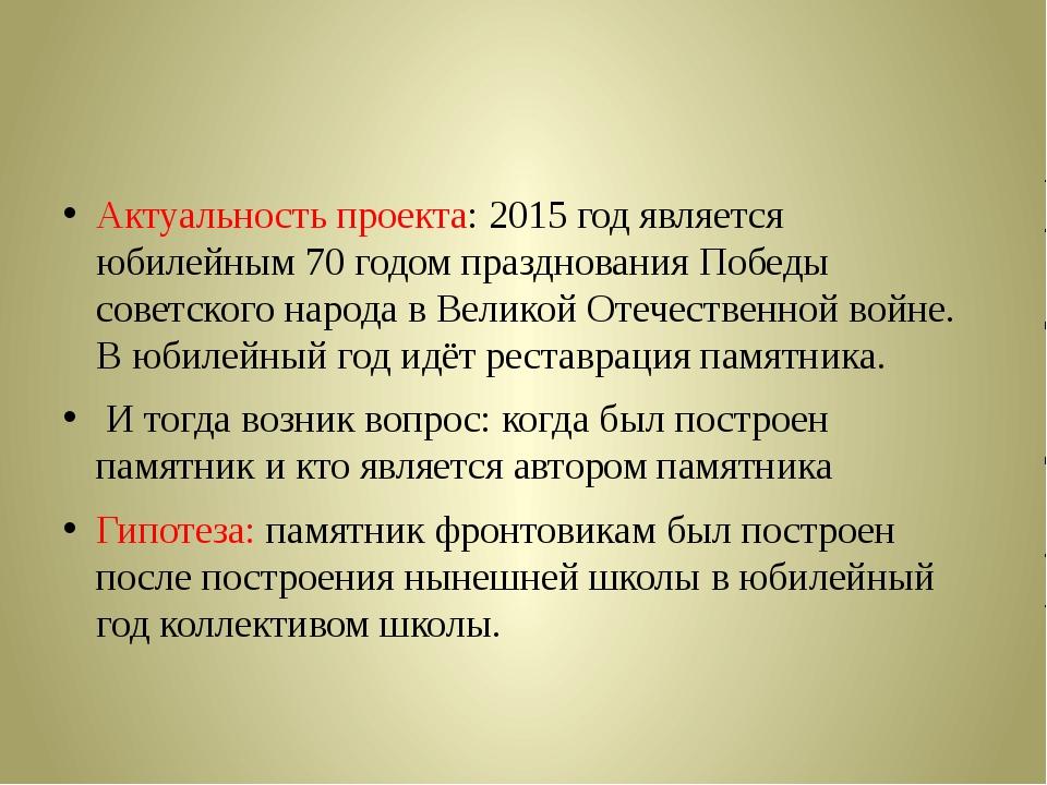 Актуальность проекта: 2015 год является юбилейным 70 годом празднования Побе...