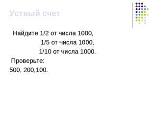 Устный счет Найдите 1/2 от числа 1000, 1/5 от числа 1000, 1/10 от числа 1000.