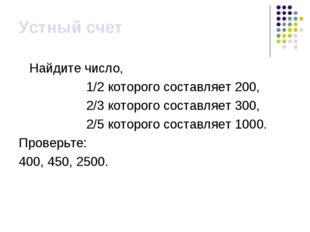 Устный счет Найдите число, 1/2 которого составляет 200, 2/3 которого составля