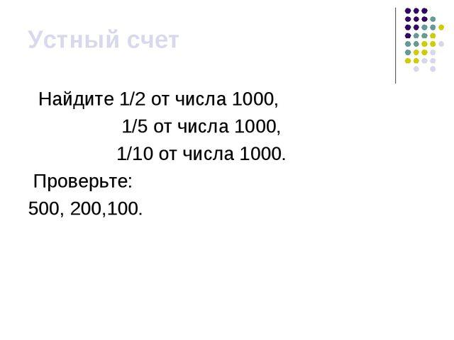 Устный счет Найдите 1/2 от числа 1000, 1/5 от числа 1000, 1/10 от числа 1000....