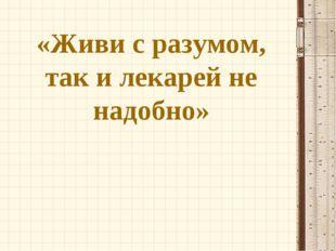 «Живи с разумом, так и лекарей не надобно»