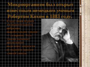 Микроорганизм был открыт известным немецким ученым Робертом Кохом в1883году