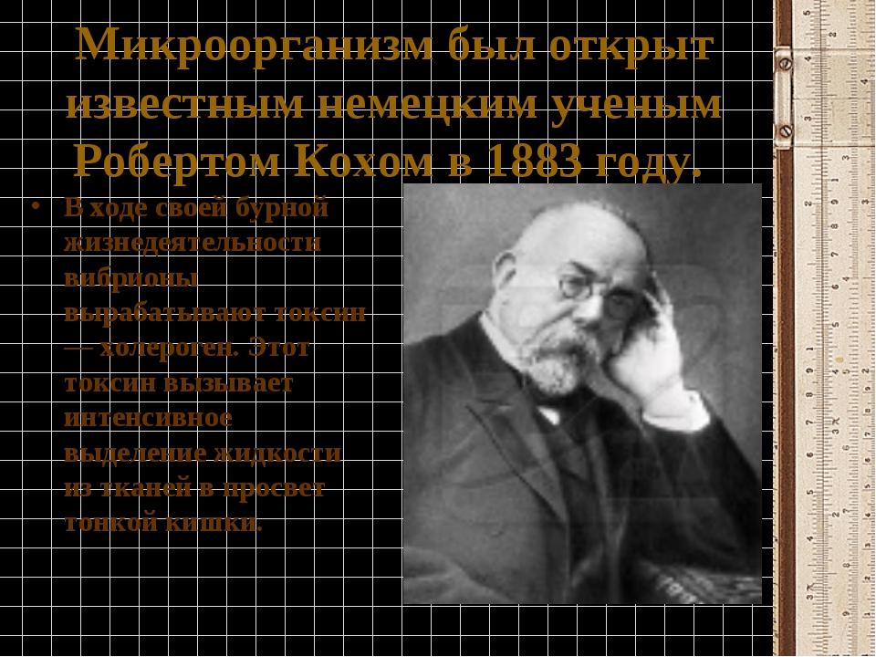 Микроорганизм был открыт известным немецким ученым Робертом Кохом в1883году...