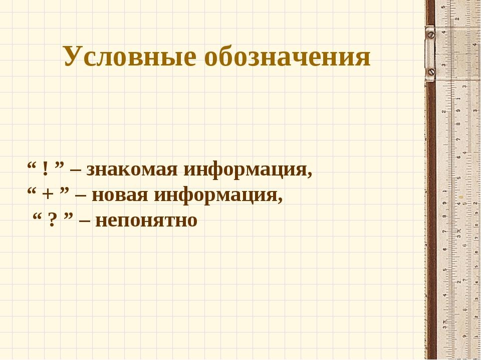 """Условные обозначения """" ! """" – знакомая информация, """" + """" – новая информация, """"..."""