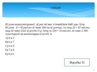 САНДАР Нұрлан калькуляторының дұрыс жұмыс істемейтінін байқады. Егер Нұрлан 8