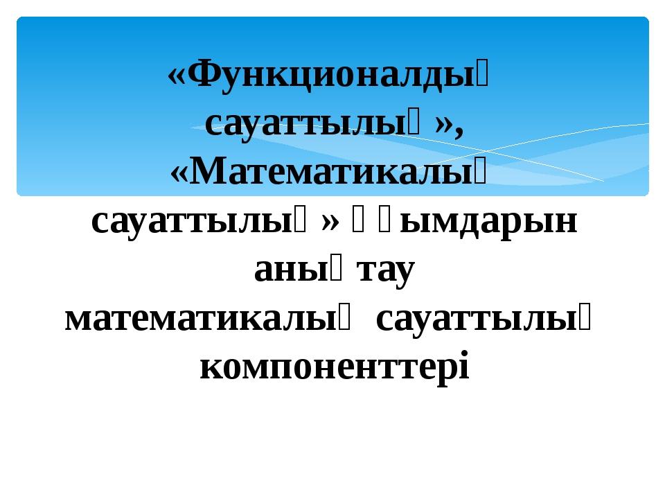 «Функционалдық сауаттылық», «Математикалық сауаттылық» ұғымдарын анықтау мате...