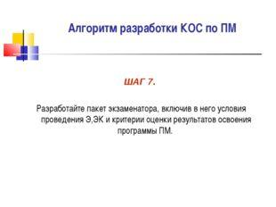 Алгоритм разработки КОС по ПМ ШАГ 7. Разработайте пакет экзаменатора, включив