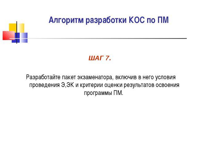 Алгоритм разработки КОС по ПМ ШАГ 7. Разработайте пакет экзаменатора, включив...