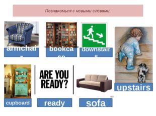 Познакомься с новыми словами. armchair bookcase cupboard ready sofa downstair