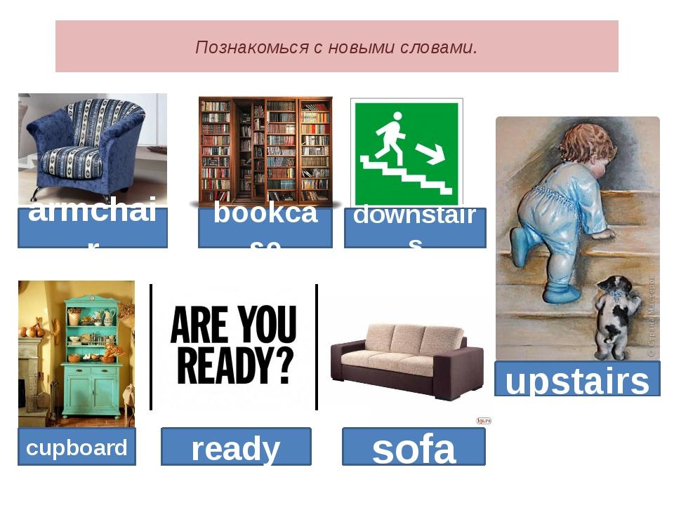 Познакомься с новыми словами. armchair bookcase cupboard ready sofa downstair...
