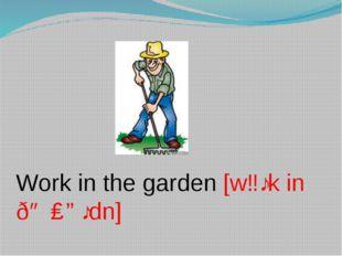 Work in the garden [wɜːk in ðə ɡɑːdn]